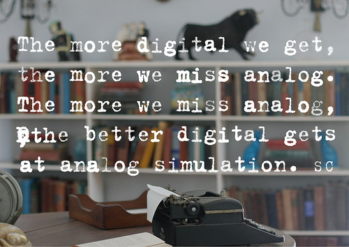 The more digital we get,the more we miss analog.The more we miss analog, the better digital gets at analog simulation